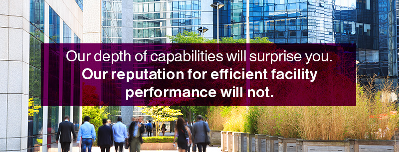Our depth of capabilities will surprise you. Our reputation for efficient facility performance will not.