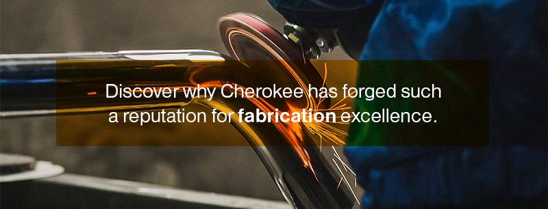 Discover why Cherokee has forged such a reputation for fabrication excellence.